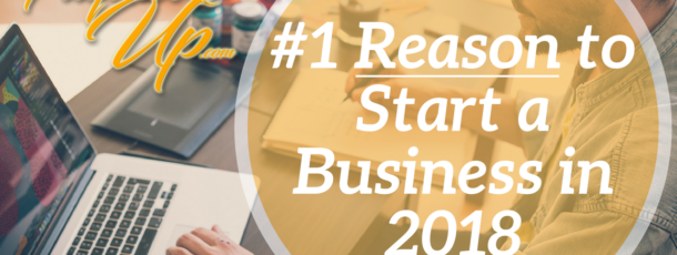 The #1 Reason to Start a Business in 2018!
